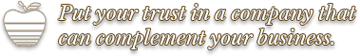 Put your trust in a company that can complement your business.